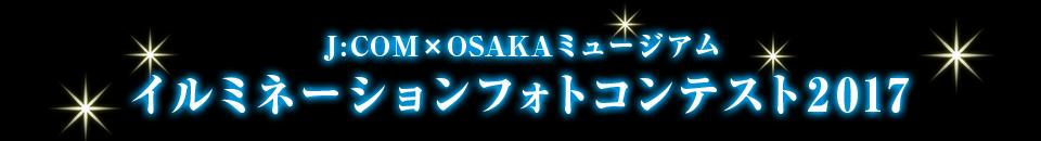 J:COM×OSAKAミュージアム イルミネーションフォトコンテスト2017